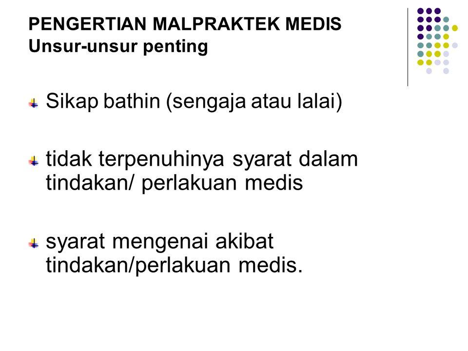 PENGERTIAN MALPRAKTEK MEDIS Unsur-unsur penting Sikap bathin (sengaja atau lalai) tidak terpenuhinya syarat dalam tindakan/ perlakuan medis syarat men