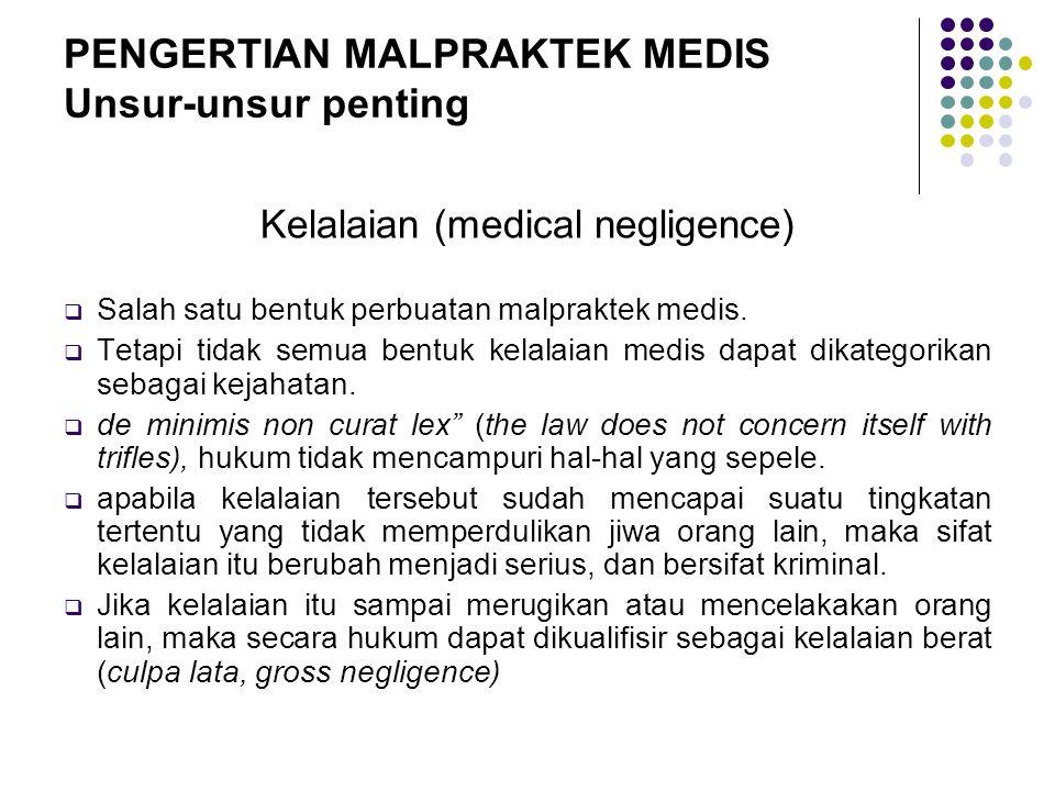 PENGERTIAN MALPRAKTEK MEDIS Unsur-unsur penting Kelalaian (medical negligence)  Salah satu bentuk perbuatan malpraktek medis.  Tetapi tidak semua be