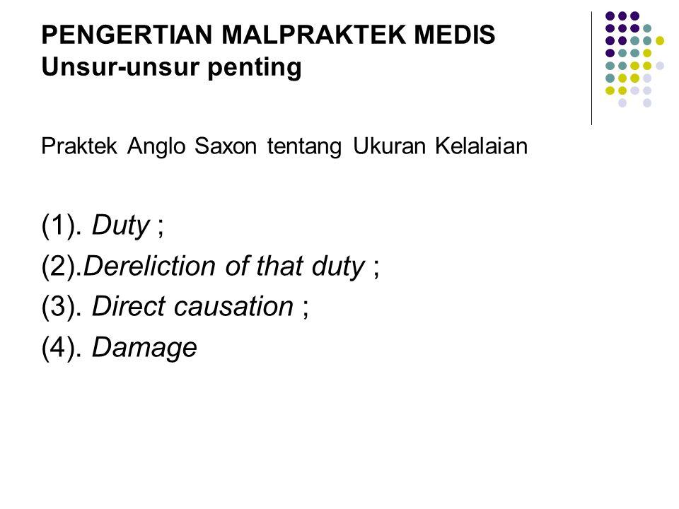 PENGERTIAN MALPRAKTEK MEDIS Unsur-unsur penting Praktek Anglo Saxon tentang Ukuran Kelalaian (1). Duty ; (2).Dereliction of that duty ; (3). Direct ca