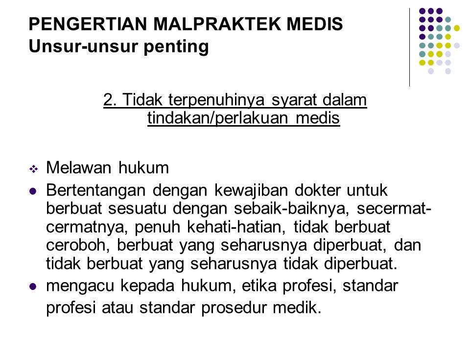 PENGERTIAN MALPRAKTEK MEDIS Unsur-unsur penting 2. Tidak terpenuhinya syarat dalam tindakan/perlakuan medis  Melawan hukum Bertentangan dengan kewaji