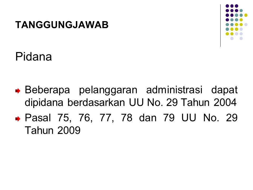 TANGGUNGJAWAB Pidana Beberapa pelanggaran administrasi dapat dipidana berdasarkan UU No. 29 Tahun 2004 Pasal 75, 76, 77, 78 dan 79 UU No. 29 Tahun 200