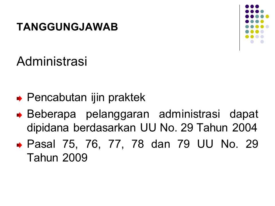 TANGGUNGJAWAB Administrasi Pencabutan ijin praktek Beberapa pelanggaran administrasi dapat dipidana berdasarkan UU No. 29 Tahun 2004 Pasal 75, 76, 77,