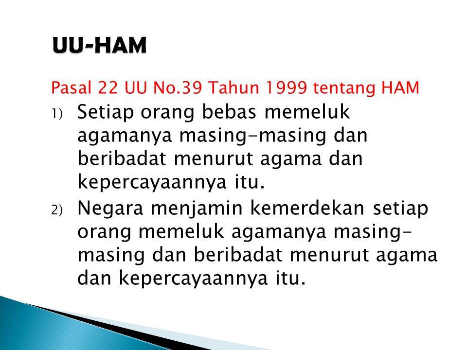 Pasal 22 UU No.39 Tahun 1999 tentang HAM 1) Setiap orang bebas memeluk agamanya masing-masing dan beribadat menurut agama dan kepercayaannya itu.