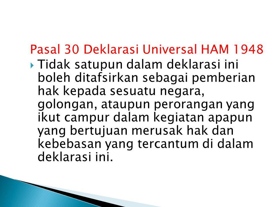 Pasal 30 Deklarasi Universal HAM 1948  Tidak satupun dalam deklarasi ini boleh ditafsirkan sebagai pemberian hak kepada sesuatu negara, golongan, ataupun perorangan yang ikut campur dalam kegiatan apapun yang bertujuan merusak hak dan kebebasan yang tercantum di dalam deklarasi ini.