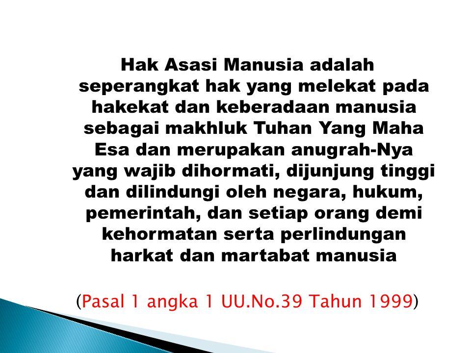 Hak Asasi Manusia adalah seperangkat hak yang melekat pada hakekat dan keberadaan manusia sebagai makhluk Tuhan Yang Maha Esa dan merupakan anugrah-Nya yang wajib dihormati, dijunjung tinggi dan dilindungi oleh negara, hukum, pemerintah, dan setiap orang demi kehormatan serta perlindungan harkat dan martabat manusia (Pasal 1 angka 1 UU.No.39 Tahun 1999)