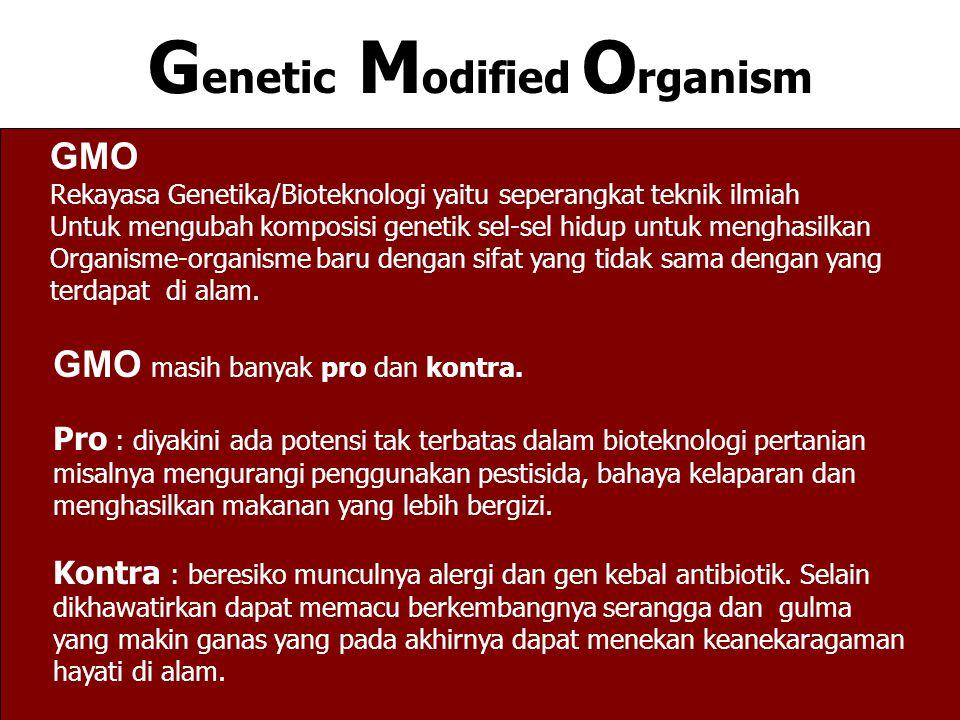 G enetic M odified O rganism GMO Rekayasa Genetika/Bioteknologi yaitu seperangkat teknik ilmiah Untuk mengubah komposisi genetik sel-sel hidup untuk menghasilkan Organisme-organisme baru dengan sifat yang tidak sama dengan yang terdapat di alam.
