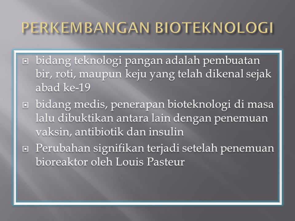  bidang teknologi pangan adalah pembuatan bir, roti, maupun keju yang telah dikenal sejak abad ke-19  bidang medis, penerapan bioteknologi di masa lalu dibuktikan antara lain dengan penemuan vaksin, antibiotik dan insulin  Perubahan signifikan terjadi setelah penemuan bioreaktor oleh Louis Pasteur  bidang teknologi pangan adalah pembuatan bir, roti, maupun keju yang telah dikenal sejak abad ke-19  bidang medis, penerapan bioteknologi di masa lalu dibuktikan antara lain dengan penemuan vaksin, antibiotik dan insulin  Perubahan signifikan terjadi setelah penemuan bioreaktor oleh Louis Pasteur