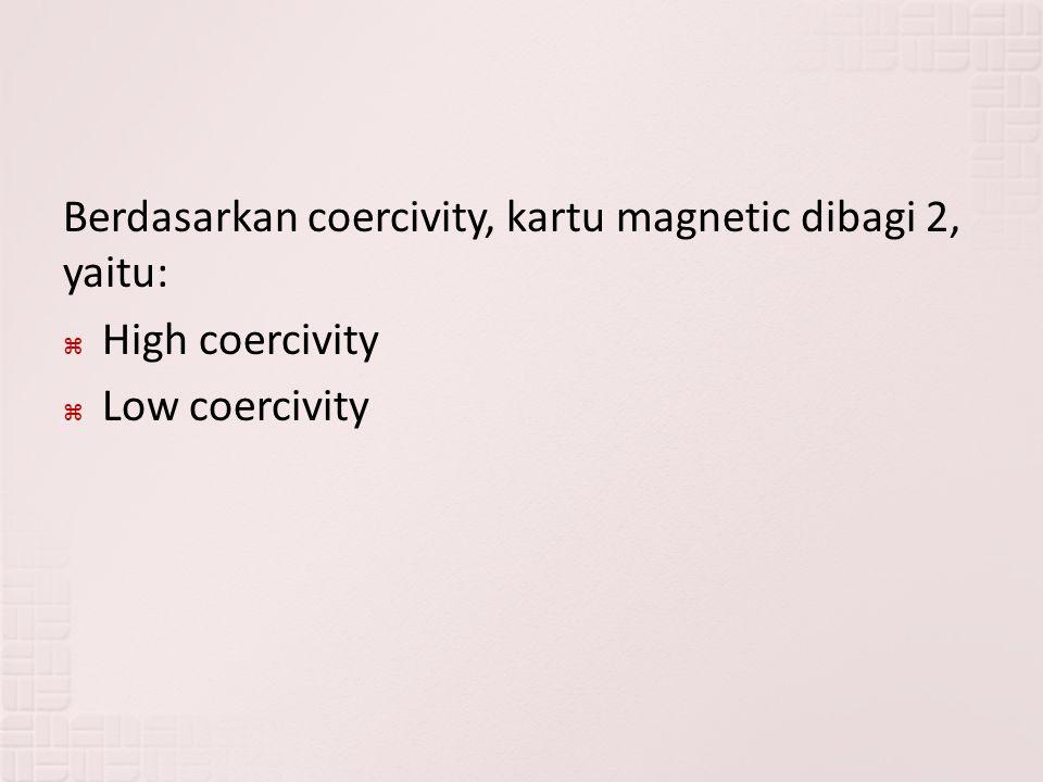 Berdasarkan coercivity, kartu magnetic dibagi 2, yaitu:  High coercivity  Low coercivity