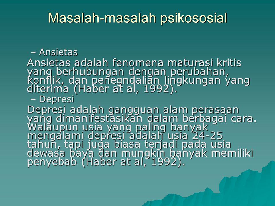 Masalah-masalah psikososial –Ansietas Ansietas adalah fenomena maturasi kritis yang berhubungan dengan perubahan, konflik, dan penegndalian lingkungan yang diterima (Haber at al, 1992).