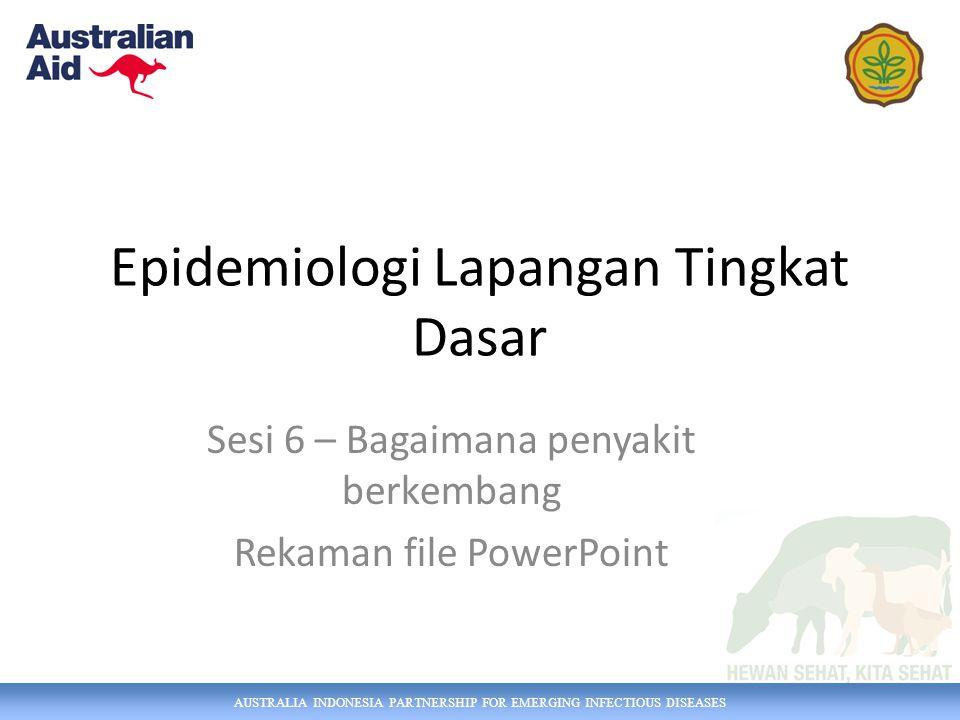 AUSTRALIA INDONESIA PARTNERSHIP FOR EMERGING INFECTIOUS DISEASES Epidemiologi Lapangan Tingkat Dasar Sesi 6 – Bagaimana penyakit berkembang Rekaman fi
