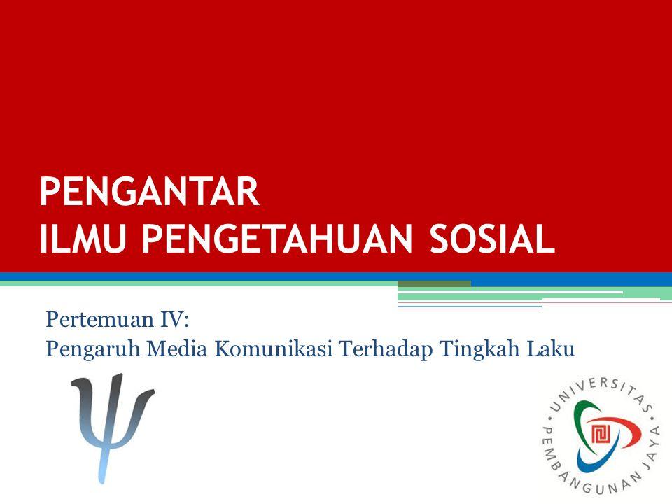 PENGANTAR ILMU PENGETAHUAN SOSIAL Pertemuan IV: Pengaruh Media Komunikasi Terhadap Tingkah Laku