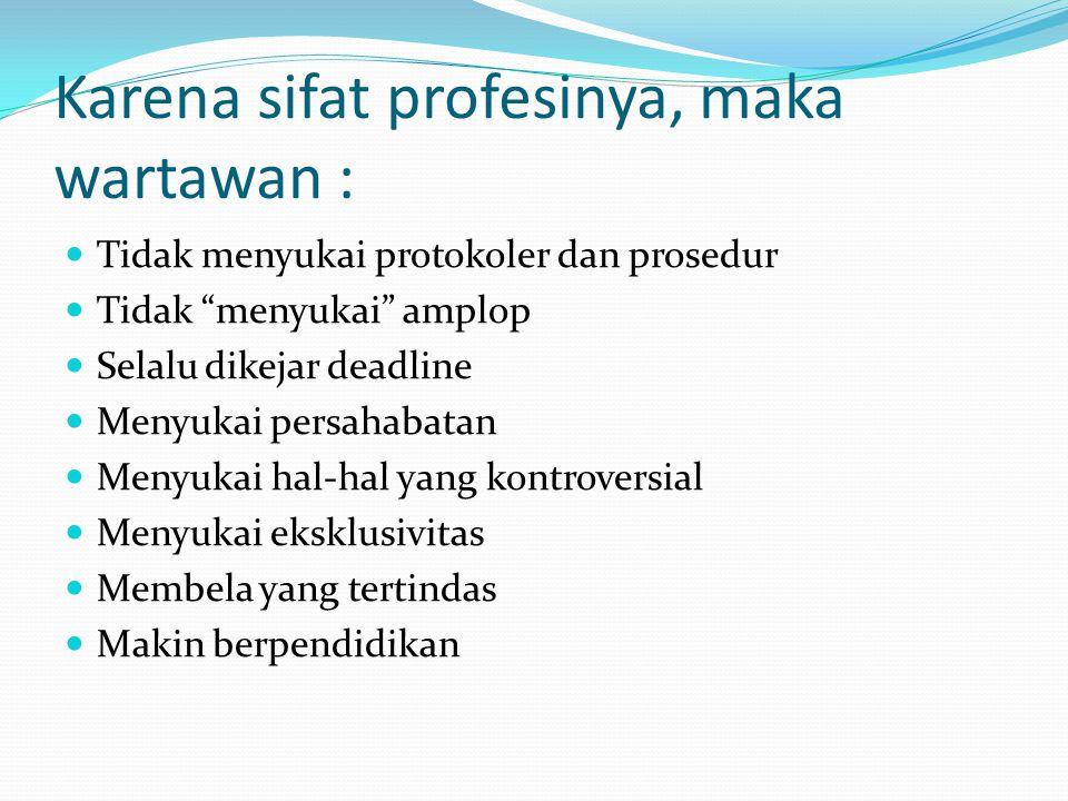 "Karena sifat profesinya, maka wartawan : Tidak menyukai protokoler dan prosedur Tidak ""menyukai"" amplop Selalu dikejar deadline Menyukai persahabatan"