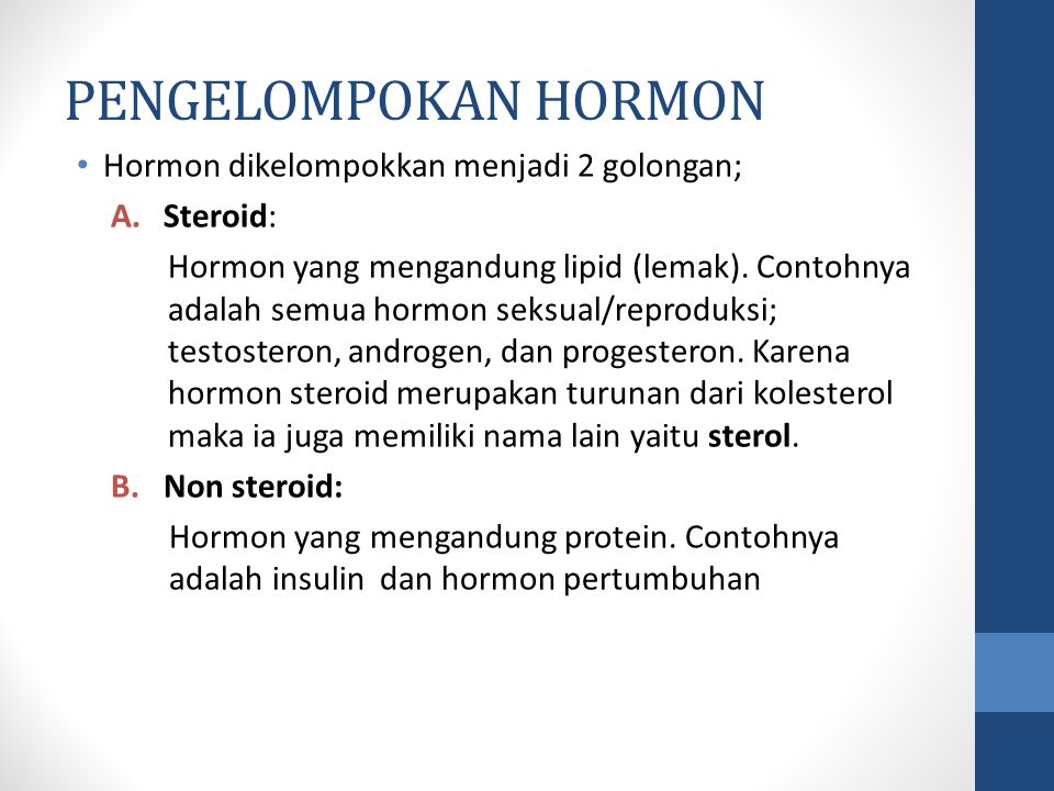 PENGELOMPOKAN HORMON Hormon dikelompokkan menjadi 2 golongan; A.Steroid: Hormon yang mengandung lipid (lemak).