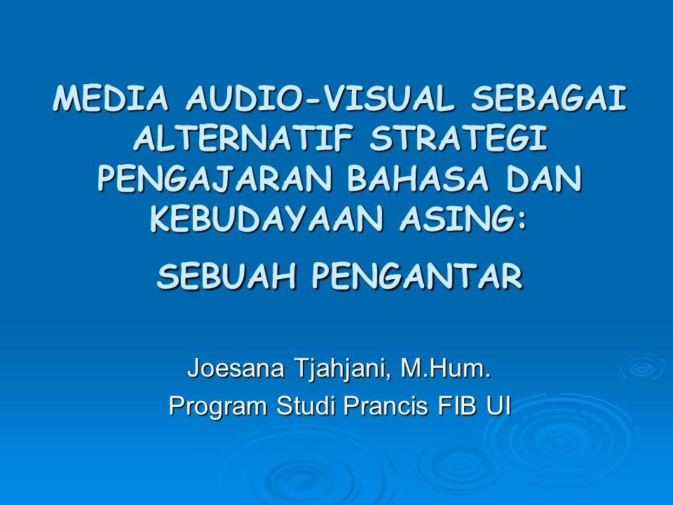 MEDIA AUDIO-VISUAL SEBAGAI ALTERNATIF STRATEGI PENGAJARAN BAHASA DAN KEBUDAYAAN ASING: SEBUAH PENGANTAR Joesana Tjahjani, M.Hum. Program Studi Prancis