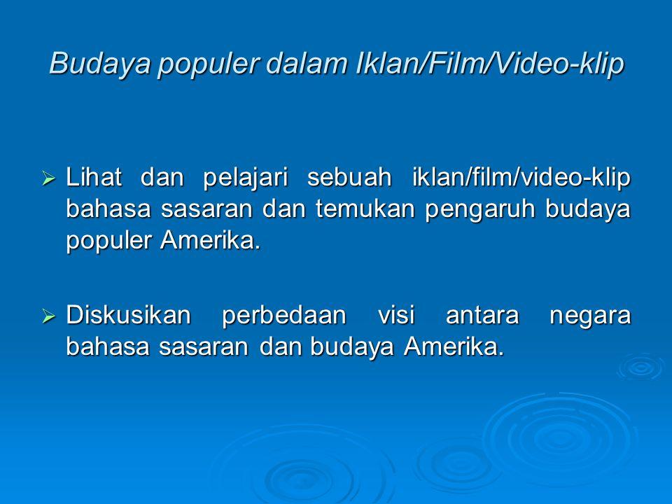 Budaya populer dalam Iklan/Film/Video-klip  Lihat dan pelajari sebuah iklan/film/video-klip bahasa sasaran dan temukan pengaruh budaya populer Amerik