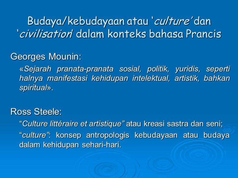 Budaya/kebudayaan atau 'culture' dan 'civilisation' dalam konteks bahasa Prancis Georges Mounin: «Sejarah pranata-pranata sosial, politik, yuridis, seperti halnya manifestasi kehidupan intelektual, artistik, bahkan spiritual».