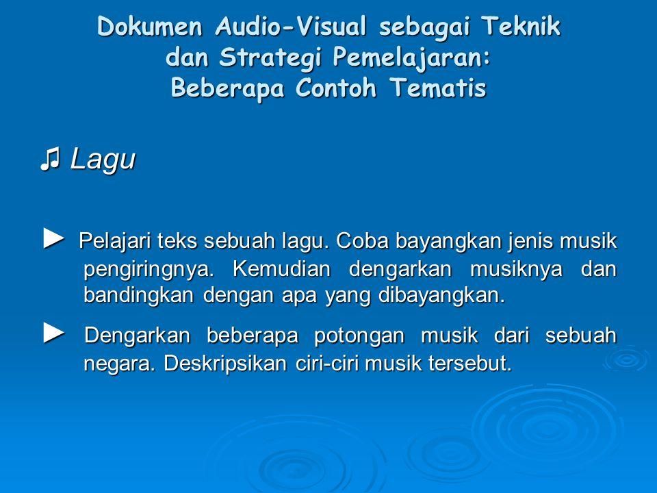 Dokumen Audio-Visual sebagai Teknik dan Strategi Pemelajaran: Beberapa Contoh Tematis ♫ Lagu ► Pelajari teks sebuah lagu. Coba bayangkan jenis musik p