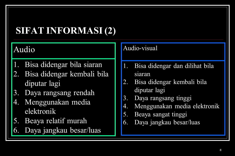 8 SIFAT INFORMASI (2) Audio 1.Bisa didengar bila siaran 2.Bisa didengar kembali bila diputar lagi 3.Daya rangsang rendah 4.Menggunakan media elektroni