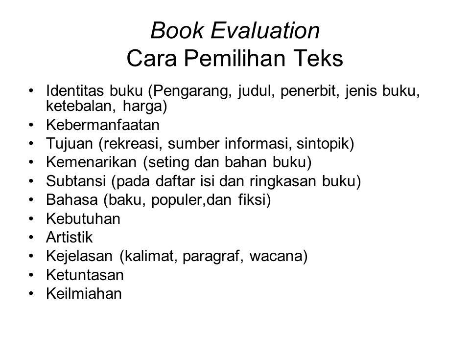 Book Evaluation Cara Pemilihan Teks Identitas buku (Pengarang, judul, penerbit, jenis buku, ketebalan, harga) Kebermanfaatan Tujuan (rekreasi, sumber informasi, sintopik) Kemenarikan (seting dan bahan buku) Subtansi (pada daftar isi dan ringkasan buku) Bahasa (baku, populer,dan fiksi) Kebutuhan Artistik Kejelasan (kalimat, paragraf, wacana) Ketuntasan Keilmiahan