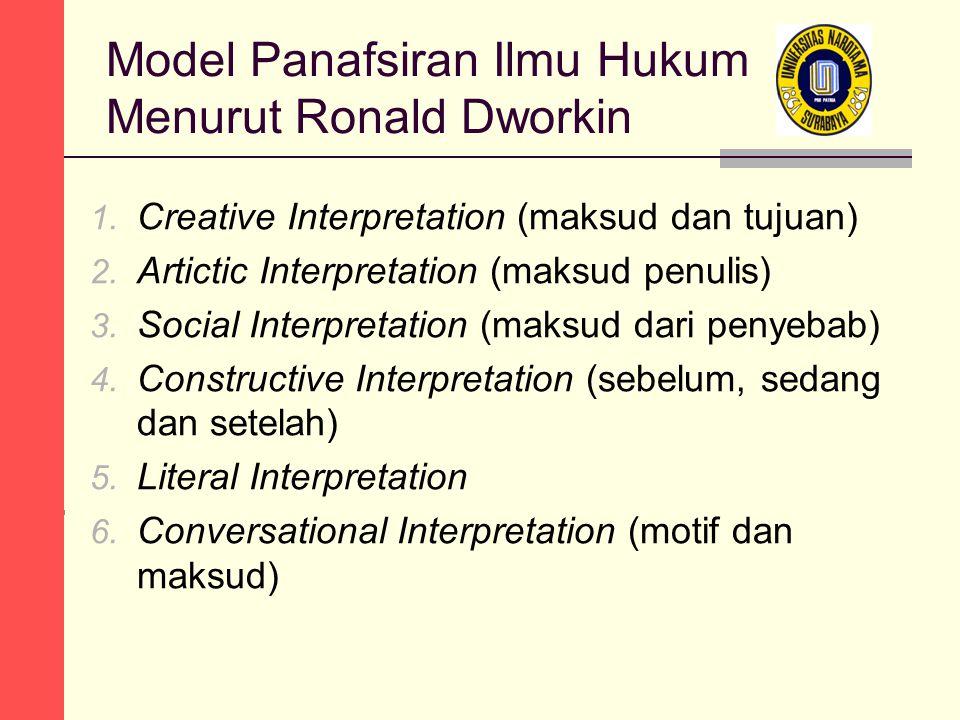 Model Panafsiran Ilmu Hukum Menurut Ronald Dworkin 1. Creative Interpretation (maksud dan tujuan) 2. Artictic Interpretation (maksud penulis) 3. Socia