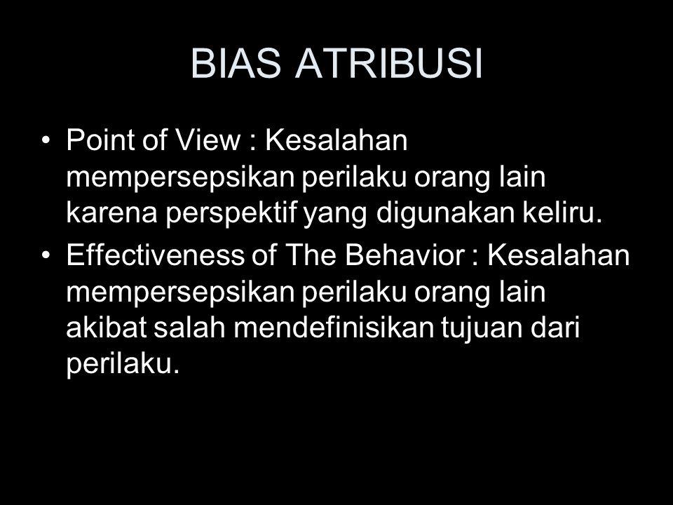 BIAS ATRIBUSI Point of View : Kesalahan mempersepsikan perilaku orang lain karena perspektif yang digunakan keliru. Effectiveness of The Behavior : Ke