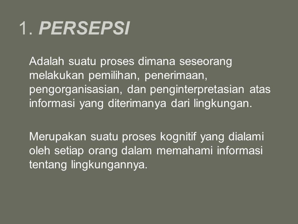 1. PERSEPSI Adalah suatu proses dimana seseorang melakukan pemilihan, penerimaan, pengorganisasian, dan penginterpretasian atas informasi yang diterim