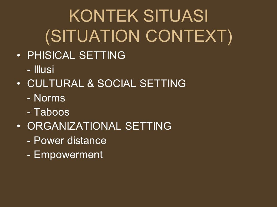 KONTEK SITUASI (SITUATION CONTEXT) PHISICAL SETTING - Illusi CULTURAL & SOCIAL SETTING - Norms - Taboos ORGANIZATIONAL SETTING - Power distance - Empowerment