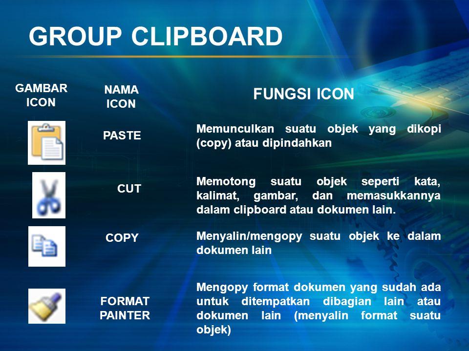 GROUP CLIPBOARD GAMBAR ICON NAMA ICON FUNGSI ICON PASTE CUT COPY FORMAT PAINTER Memunculkan suatu objek yang dikopi (copy) atau dipindahkan Memotong suatu objek seperti kata, kalimat, gambar, dan memasukkannya dalam clipboard atau dokumen lain.