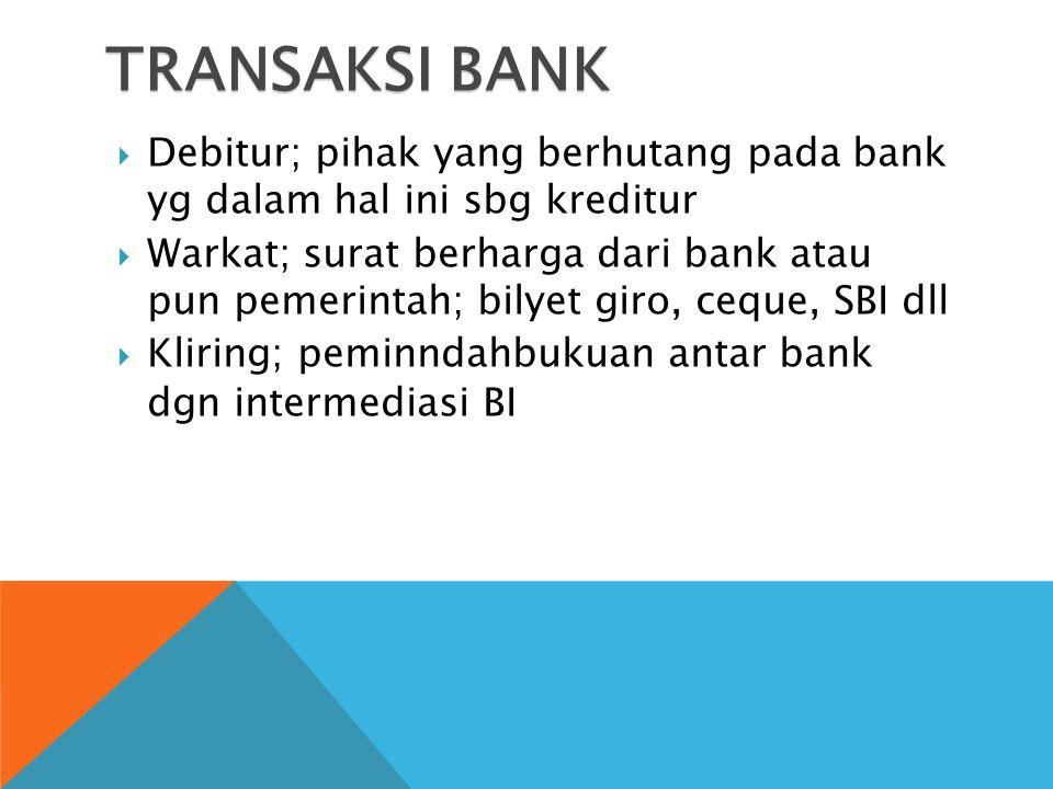 TRANSAKSI BANK  Debitur; pihak yang berhutang pada bank yg dalam hal ini sbg kreditur  Warkat; surat berharga dari bank atau pun pemerintah; bilyet giro, ceque, SBI dll  Kliring; peminndahbukuan antar bank dgn intermediasi BI