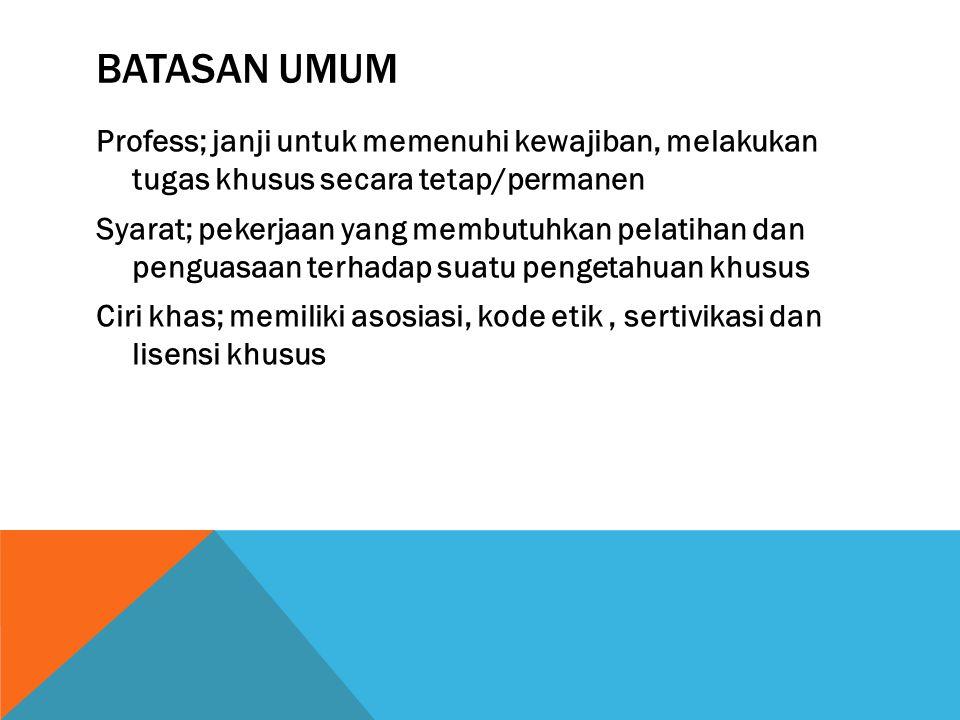 BATASAN UMUM Profess; janji untuk memenuhi kewajiban, melakukan tugas khusus secara tetap/permanen Syarat; pekerjaan yang membutuhkan pelatihan dan penguasaan terhadap suatu pengetahuan khusus Ciri khas; memiliki asosiasi, kode etik, sertivikasi dan lisensi khusus