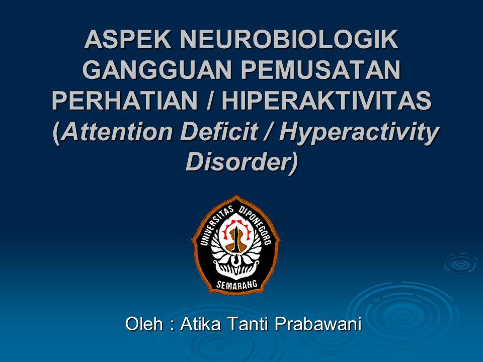 ASPEK NEUROBIOLOGIK GANGGUAN PEMUSATAN PERHATIAN / HIPERAKTIVITAS (Attention Deficit / Hyperactivity Disorder) Oleh : Atika Tanti Prabawani