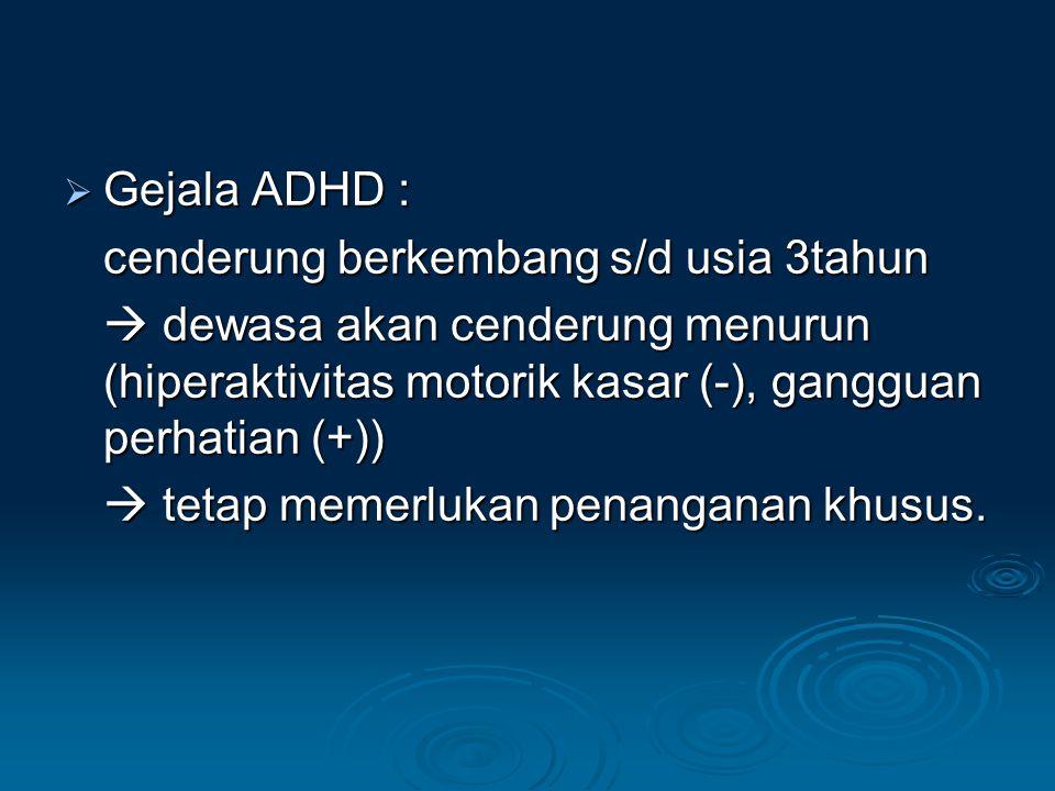  Gejala ADHD : cenderung berkembang s/d usia 3tahun  dewasa akan cenderung menurun (hiperaktivitas motorik kasar (-), gangguan perhatian (+))  tetap memerlukan penanganan khusus.