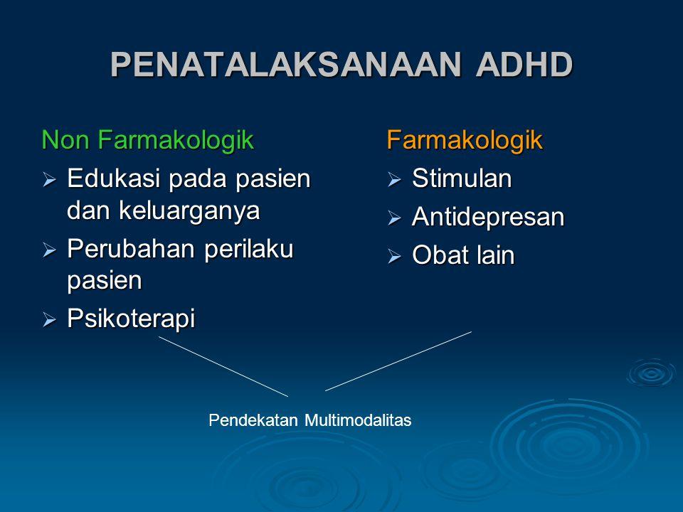 PENATALAKSANAAN ADHD Non Farmakologik  Edukasi pada pasien dan keluarganya  Perubahan perilaku pasien  Psikoterapi Farmakologik  Stimulan  Antidepresan  Obat lain Pendekatan Multimodalitas