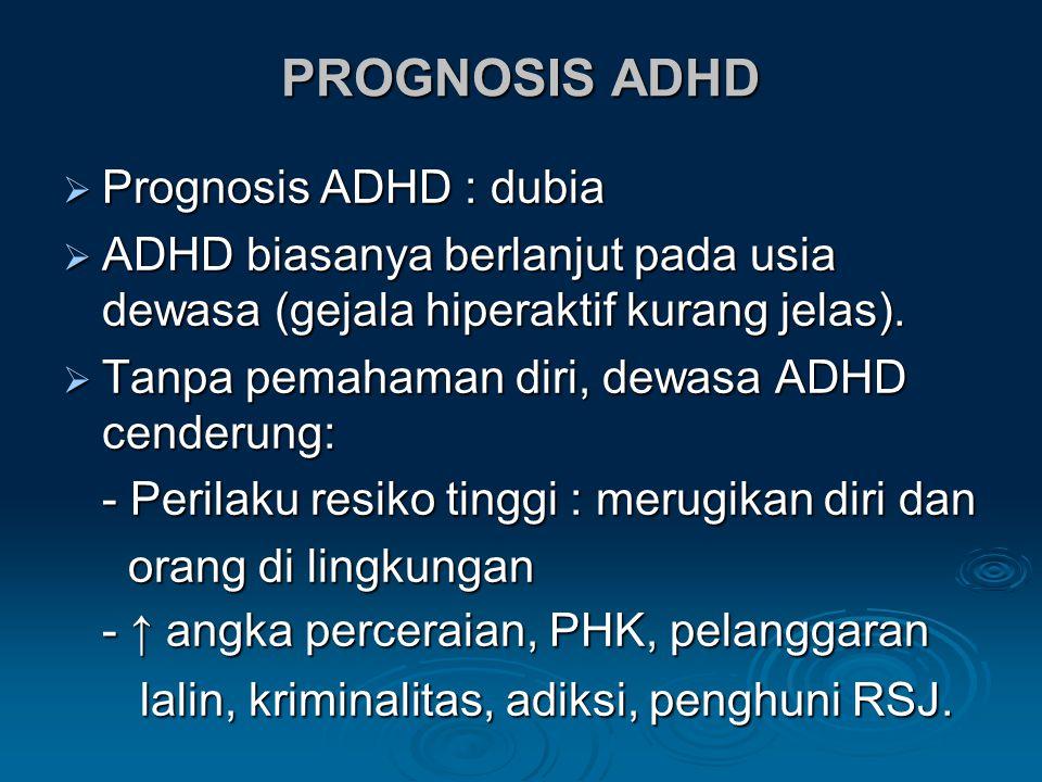 PROGNOSIS ADHD  Prognosis ADHD : dubia  ADHD biasanya berlanjut pada usia dewasa (gejala hiperaktif kurang jelas).