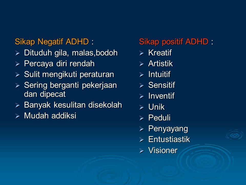 Sikap Negatif ADHD :  Dituduh gila, malas,bodoh  Percaya diri rendah  Sulit mengikuti peraturan  Sering berganti pekerjaan dan dipecat  Banyak kesulitan disekolah  Mudah addiksi Sikap positif ADHD :  Kreatif  Artistik  Intuitif  Sensitif  Inventif  Unik  Peduli  Penyayang  Entustiastik  Visioner