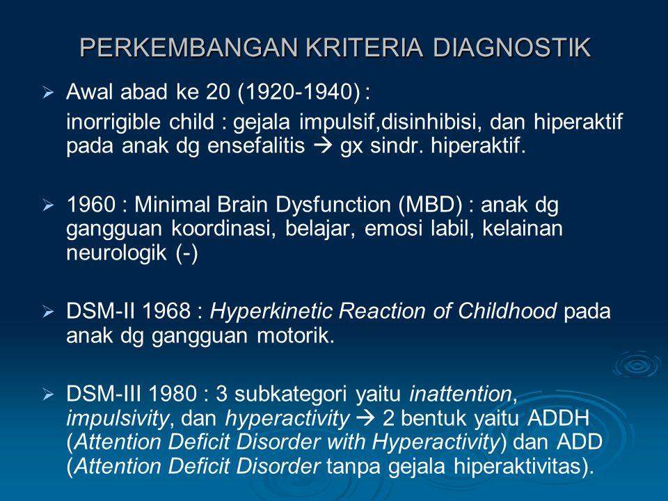 PERKEMBANGAN KRITERIA DIAGNOSTIK   Awal abad ke 20 (1920-1940) : inorrigible child : gejala impulsif,disinhibisi, dan hiperaktif pada anak dg ensefalitis  gx sindr.