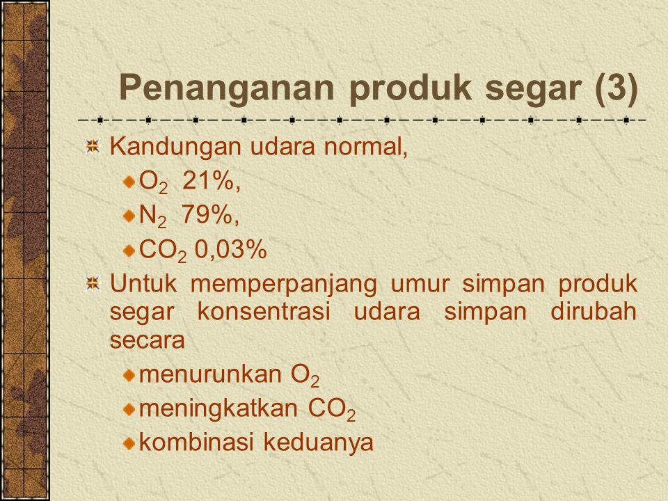 Penanganan produk segar (3) Kandungan udara normal, O 2 21%, N 2 79%, CO 2 0,03% Untuk memperpanjang umur simpan produk segar konsentrasi udara simpan dirubah secara menurunkan O 2 meningkatkan CO 2 kombinasi keduanya