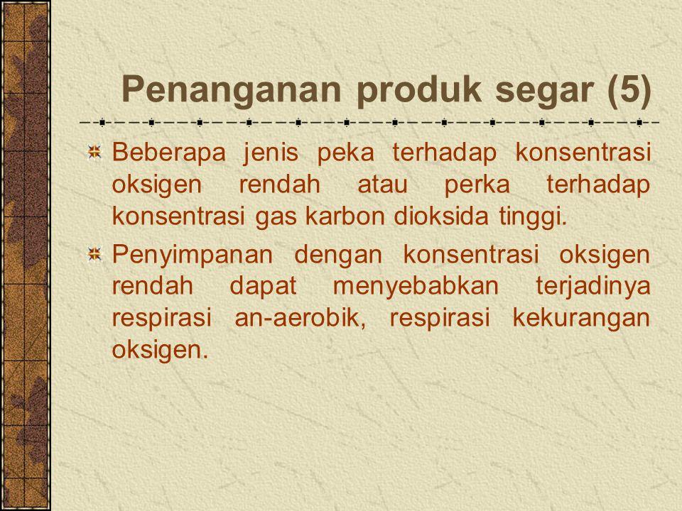 Penanganan produk segar (5) Beberapa jenis peka terhadap konsentrasi oksigen rendah atau perka terhadap konsentrasi gas karbon dioksida tinggi.