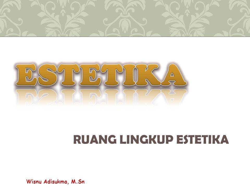 RUANG LINGKUP ESTETIKA Wisnu Adisukma, M.Sn