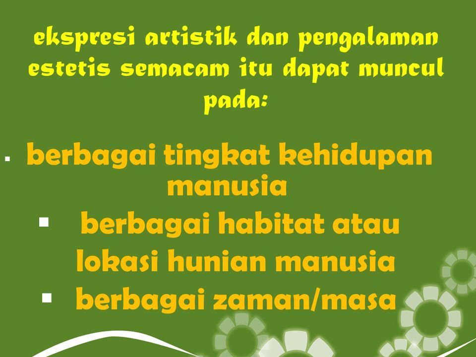 ekspresi artistik dan pengalaman estetis semacam itu dapat muncul pada:  berbagai tingkat kehidupan manusia  berbagai habitat atau lokasi hunian man
