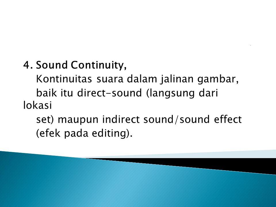 4. Sound Continuity, Kontinuitas suara dalam jalinan gambar, baik itu direct-sound (langsung dari lokasi set) maupun indirect sound/sound effect (efek