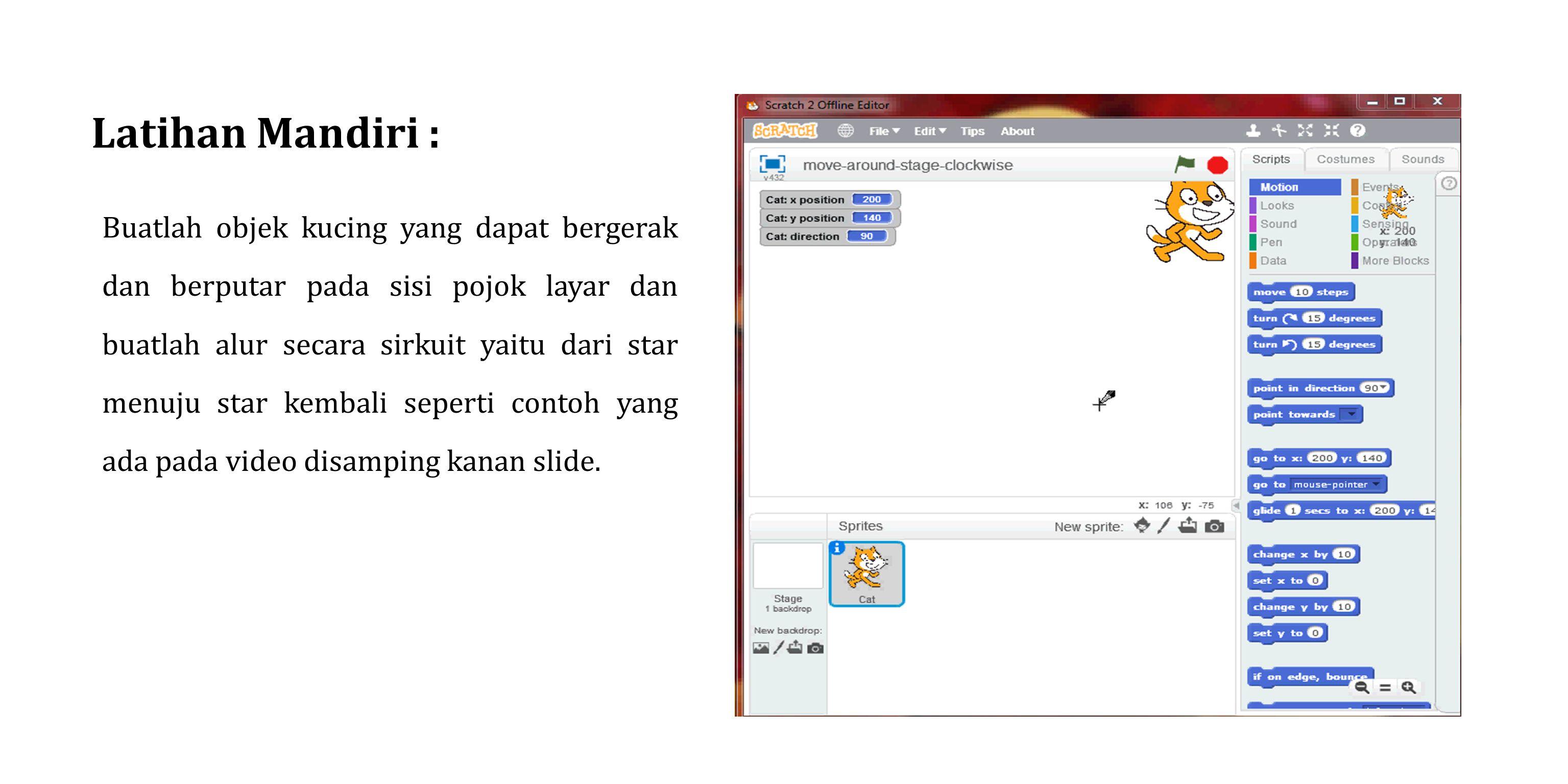 Latihan Mandiri : Buatlah objek kucing yang dapat bergerak dan berputar pada sisi pojok layar dan buatlah alur secara sirkuit yaitu dari star menuju s