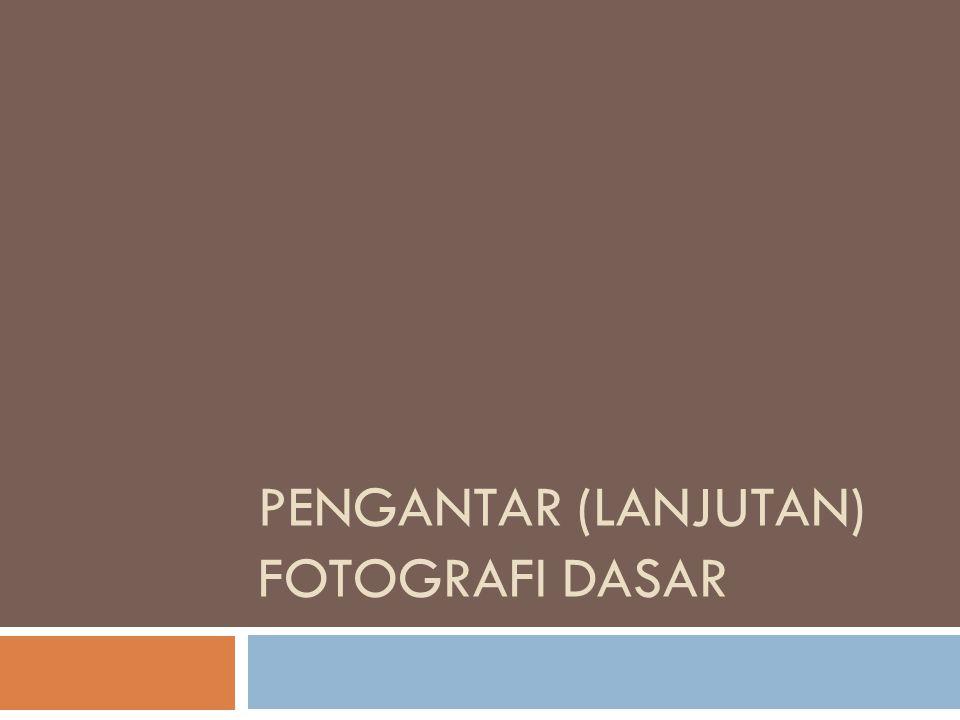 PENGANTAR (LANJUTAN) FOTOGRAFI DASAR