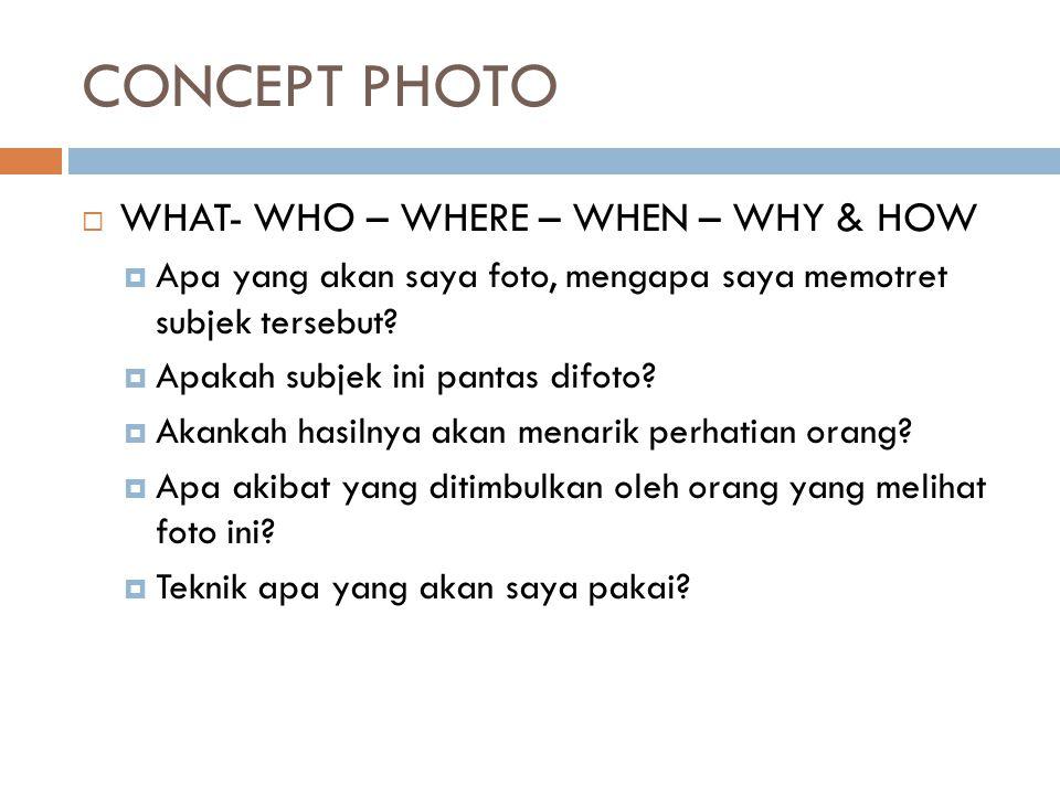 CONCEPT PHOTO  WHAT- WHO – WHERE – WHEN – WHY & HOW  Apa yang akan saya foto, mengapa saya memotret subjek tersebut?  Apakah subjek ini pantas difo