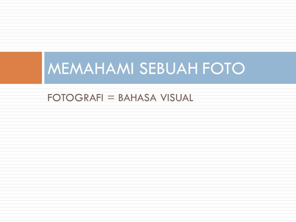 MEMAHAMI SEBUAH FOTO FOTOGRAFI = BAHASA VISUAL