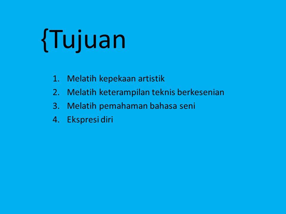 1.Melatih kepekaan artistik 2.Melatih keterampilan teknis berkesenian 3.Melatih pemahaman bahasa seni 4.Ekspresi diri {Tujuan