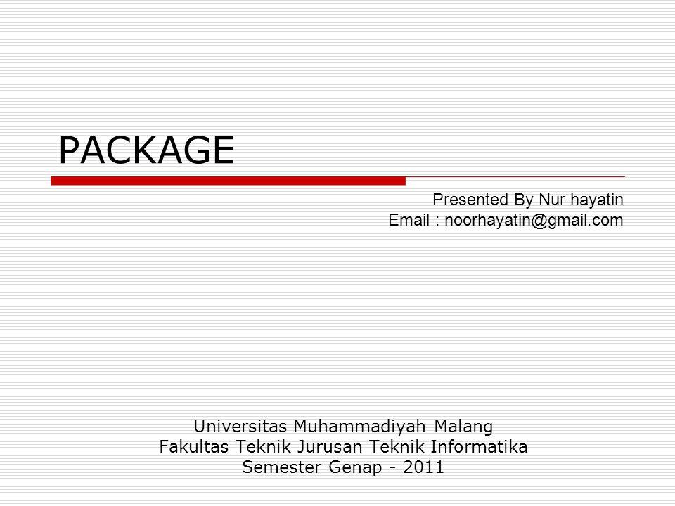 PACKAGE Universitas Muhammadiyah Malang Fakultas Teknik Jurusan Teknik Informatika Semester Genap - 2011 Presented By Nur hayatin Email : noorhayatin@gmail.com