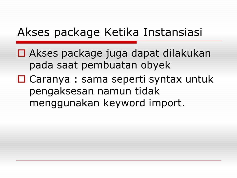 Akses package Ketika Instansiasi  Akses package juga dapat dilakukan pada saat pembuatan obyek  Caranya : sama seperti syntax untuk pengaksesan namun tidak menggunakan keyword import.