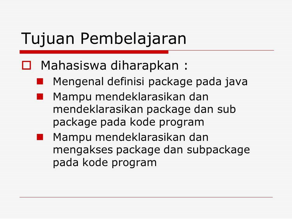 Tujuan Pembelajaran  Mahasiswa diharapkan : Mengenal definisi package pada java Mampu mendeklarasikan dan mendeklarasikan package dan sub package pada kode program Mampu mendeklarasikan dan mengakses package dan subpackage pada kode program