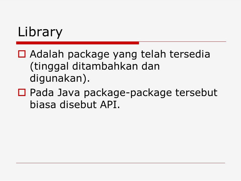Library  Adalah package yang telah tersedia (tinggal ditambahkan dan digunakan).